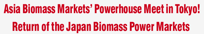 Asia Biomass Markets' Powerhouse Meet in Tokyo! Return of the Japan Biomass Power Markets
